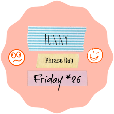 {Funny Phrase Day Friday} #26